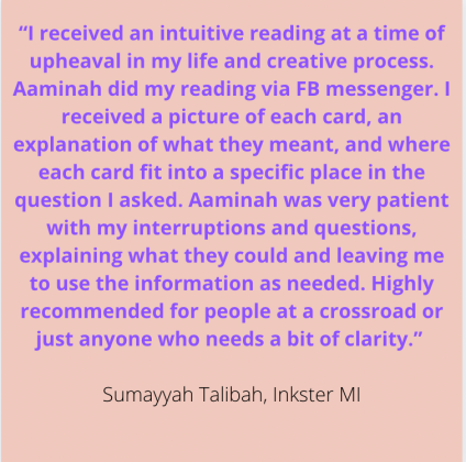 """""""I received an intuitive reading at a time of upheaval in my life & creative process. Aaminah did my reading via FB messenger. I received a picture of each card, an explanation of what they meant, & where each card fit into a specific place in the question I asked. Aaminah was very patient with my interruptions & questions, explaining what they could & leaving me to use the information as needed. Highly recommended for people at a crossroad or just anyone who needs a bit of clarity."""" Sumayyah Talibah, Inkster MI"""