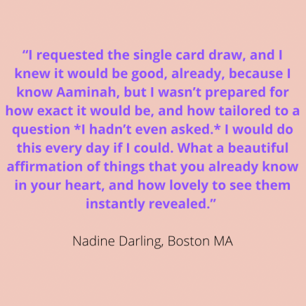 """""""I requested the single card draw, & I knew it would be good, already, because I know Aaminah, but I wasn't prepared for how exactly it would be, & how tailored to a question *I hadn't even asked.* I would do this every day if I could. What a beautiful affirmation of things that you already know in your heart, & how lovely to see them instantly revealed."""" Nadine Darling, Boston MA"""