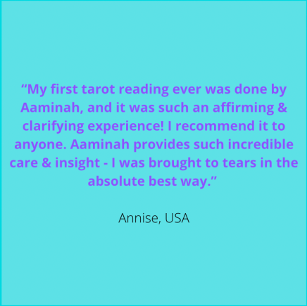 """""""My first tarot reading ever was done by Aaminah, and it was such an affirming & clarifying experience! I recommend it to anyone. Aaminah provides such incredible care & insight - I was brought to tears in the absolute best way."""" Annise, USA"""