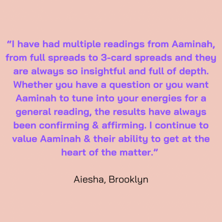 """""""I have had multiple readings from Aaminah, from full spreads to 3 card spreads and they are alway so insightful and full of depth. Whether you have a question or you want Aaminah to tune into your energies for a general reading, the results have always been confirming and affirming. I continue to value Aaminah and their ability to get at the heart of the matter."""" Aiesha, Brooklyn"""