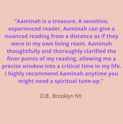 """""""Aaminah is a treasure. A sensitive, experienced reader, Aaminah can give a nuanced reading from a distance as if they were in my own living room. Aaminah thoughtfully & thoroughly clarified the finer points of my reading, allowing me a precise window into a critical time in my life. I highly recommend Aaminah anytime you might need a spiritual tune-up."""" D.B., Brooklyn NY"""