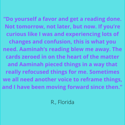 """""""Do yourself a favor & get a reading done. Not tomorrow, not later, but now. If you're curious like I was & experiencing lots of changes and confusion, this is what you need. Aaminah's reading blew me away. The cards zeroed in on the heart of the matter & Aaminah pieced things in a way that really refocused things for me. Sometimes we all need another voice to reframe things, & I have been moving forward since then."""" R., Florida"""